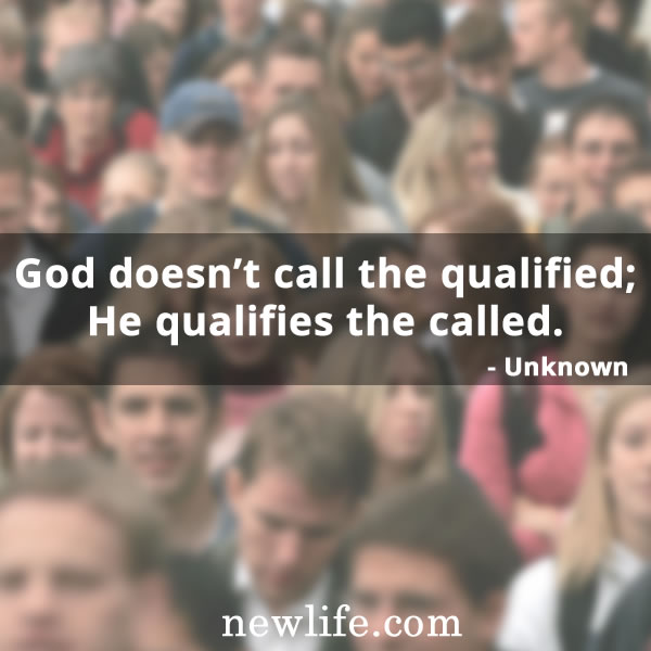 God doesn't call the qualified; He qualifies the called.